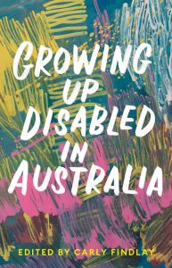 Cover of Growing Up Disabled In Australia, edited by Carly Findlay. Background is multicoloured, artistic, abstract sketching
